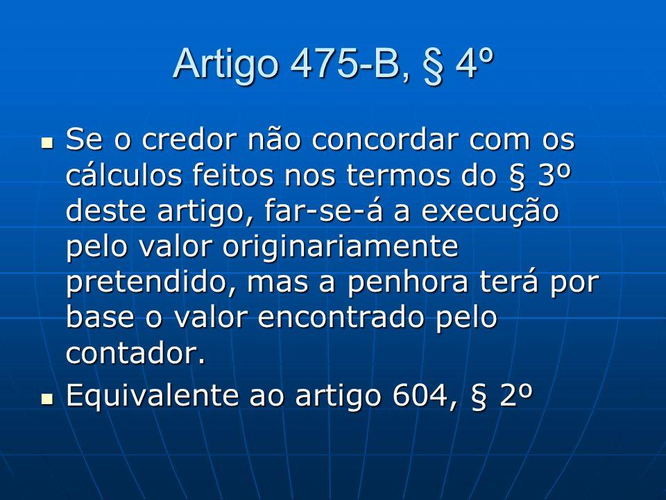 Artigo 475-B, § 4º Se o credor não concordar com os cálculos feitos nos termos do § 3º deste artigo, far-se-á a execução pelo valor originariamente pr