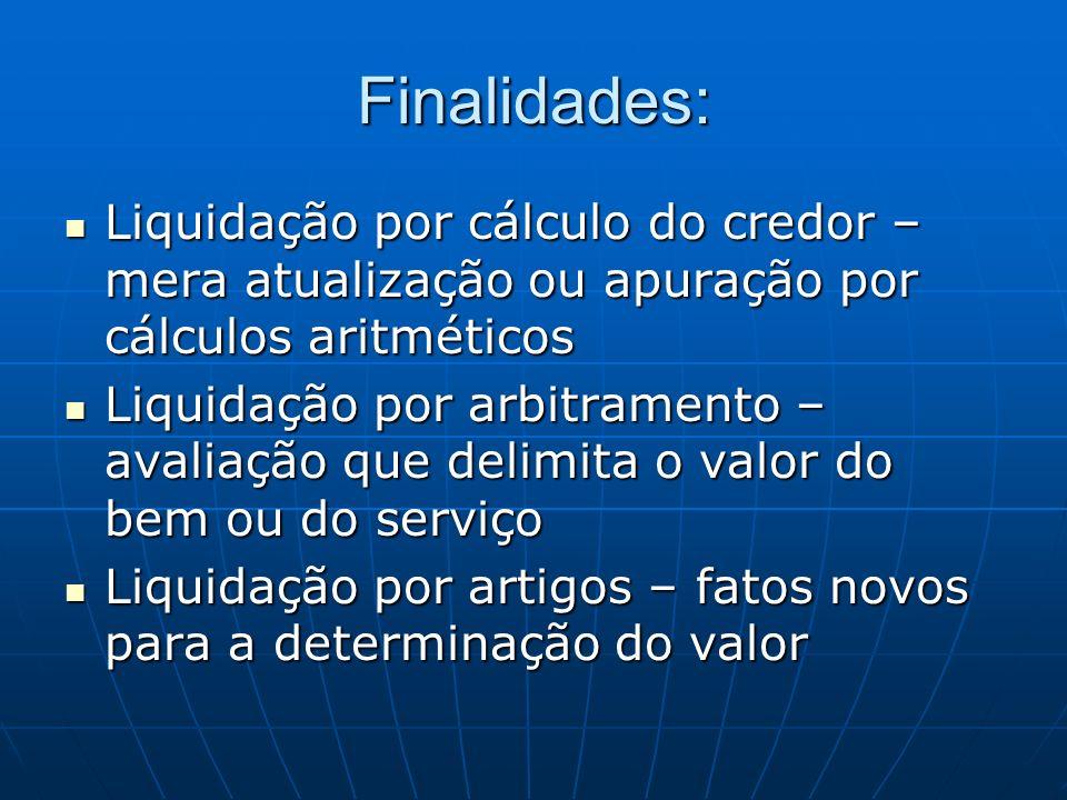 Finalidades: Liquidação por cálculo do credor – mera atualização ou apuração por cálculos aritméticos Liquidação por cálculo do credor – mera atualiza