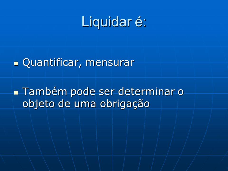 Liquidar é: Quantificar, mensurar Quantificar, mensurar Também pode ser determinar o objeto de uma obrigação Também pode ser determinar o objeto de um