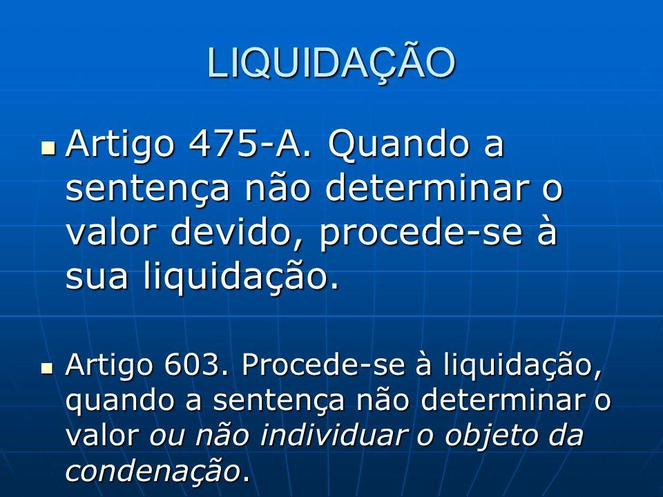 LIQUIDAÇÃO Artigo 475-A. Quando a sentença não determinar o valor devido, procede-se à sua liquidação. Artigo 475-A. Quando a sentença não determinar