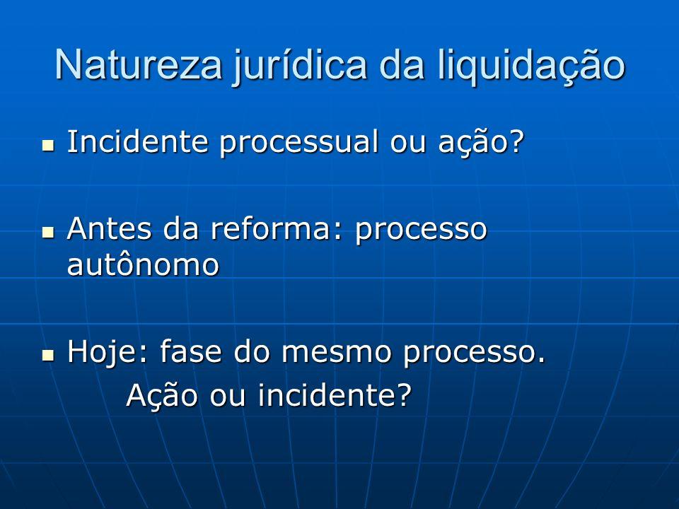 Natureza jurídica da liquidação Incidente processual ou ação? Incidente processual ou ação? Antes da reforma: processo autônomo Antes da reforma: proc