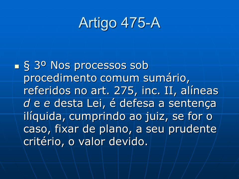Artigo 475-A § 3º Nos processos sob procedimento comum sumário, referidos no art. 275, inc. II, alíneas d e e desta Lei, é defesa a sentença ilíquida,