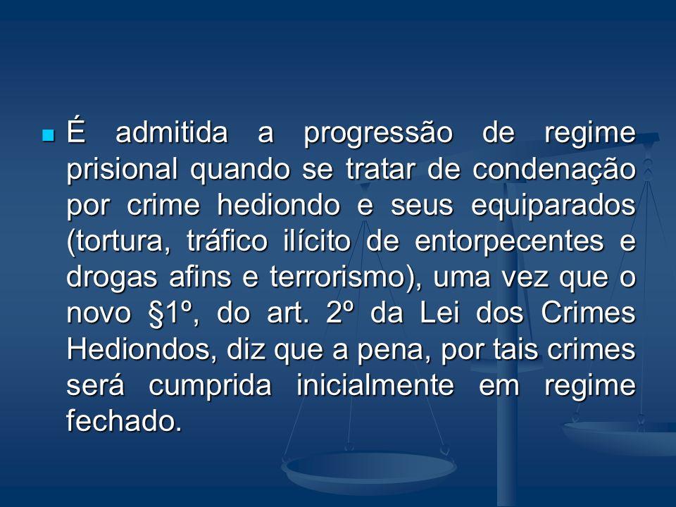 É admitida a progressão de regime prisional quando se tratar de condenação por crime hediondo e seus equiparados (tortura, tráfico ilícito de entorpec