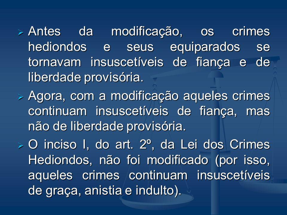 Antes da modificação, os crimes hediondos e seus equiparados se tornavam insuscetíveis de fiança e de liberdade provisória. Antes da modificação, os c