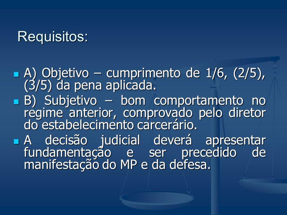 Requisitos: A) Objetivo – cumprimento de 1/6, (2/5), (3/5) da pena aplicada. A) Objetivo – cumprimento de 1/6, (2/5), (3/5) da pena aplicada. B) Subje