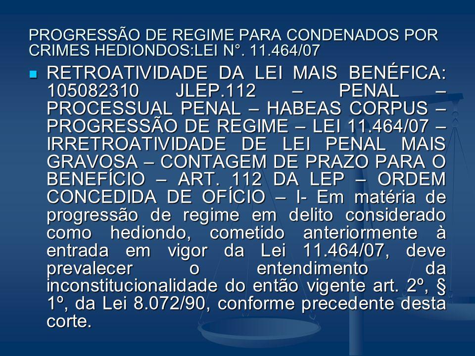 PROGRESSÃO DE REGIME PARA CONDENADOS POR CRIMES HEDIONDOS:LEI N°. 11.464/07 RETROATIVIDADE DA LEI MAIS BENÉFICA: 105082310 JLEP.112 – PENAL – PROCESSU