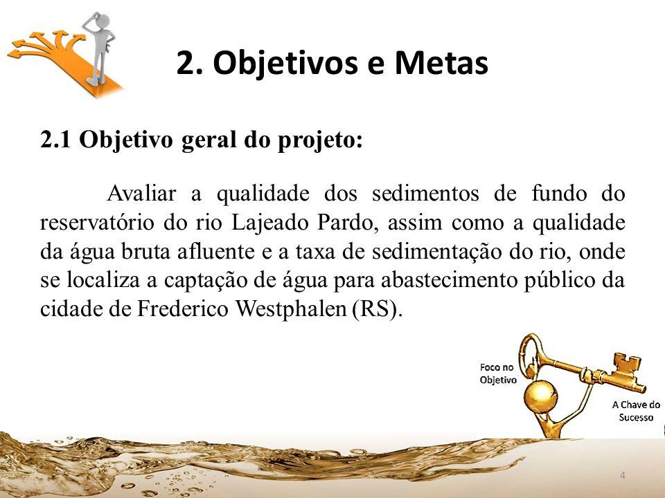 2. Objetivos e Metas 2.1 Objetivo geral do projeto: Avaliar a qualidade dos sedimentos de fundo do reservatório do rio Lajeado Pardo, assim como a qua