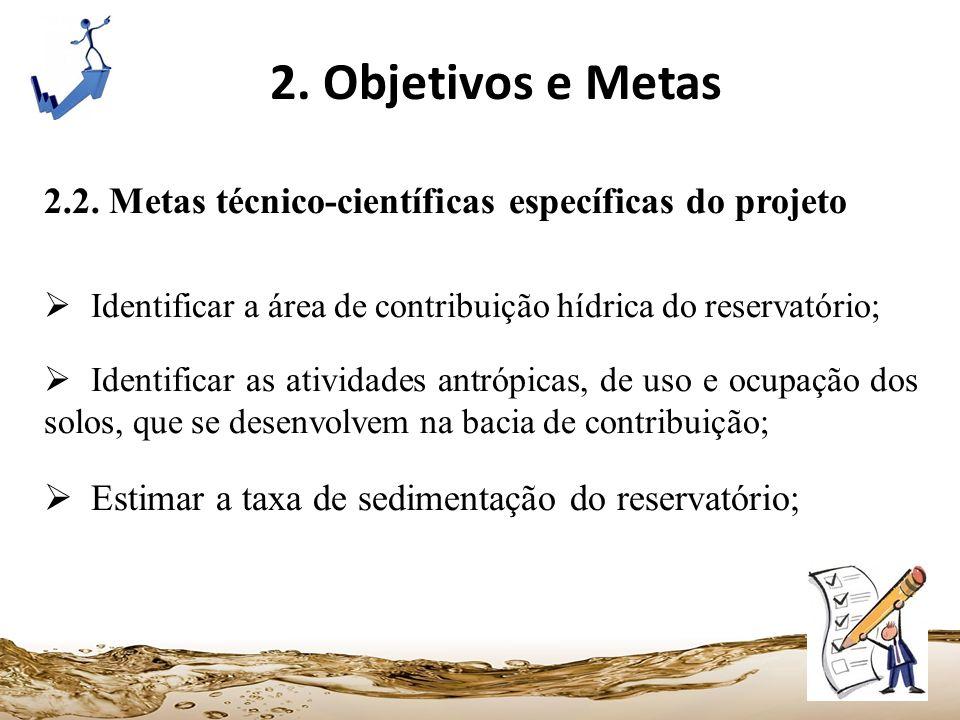 2. Objetivos e Metas 2.2. Metas técnico-científicas específicas do projeto Identificar a área de contribuição hídrica do reservatório; Identificar as