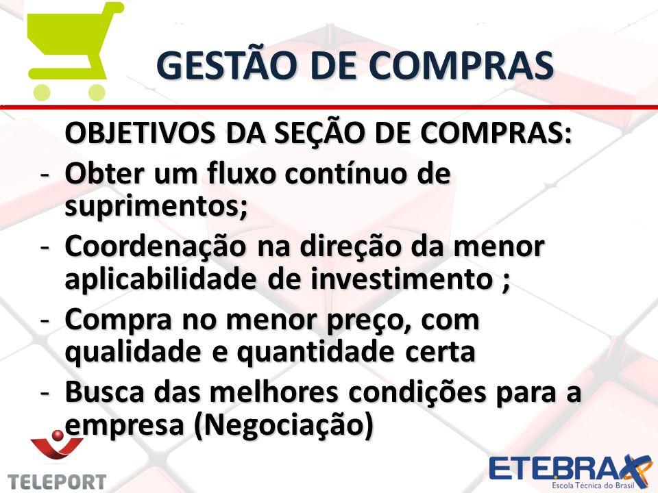GESTÃO DE COMPRAS OBJETIVOS DA SEÇÃO DE COMPRAS: -Obter um fluxo contínuo de suprimentos; -Coordenação na direção da menor aplicabilidade de investime