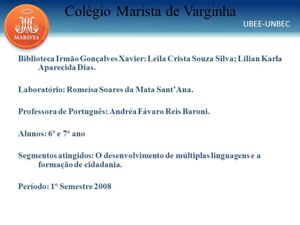 UBEE-UNBEC Colégio Marista de Varginha Biblioteca Irmão Gonçalves Xavier: Leila Crista Souza Silva; Lilian Karla Aparecida Dias. Laboratório: Romeísa