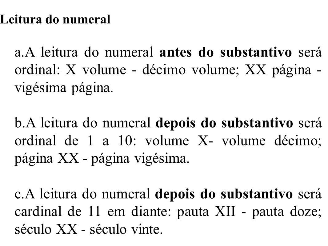 Leitura do numeral a.A leitura do numeral antes do substantivo será ordinal: X volume - décimo volume; XX página - vigésima página.