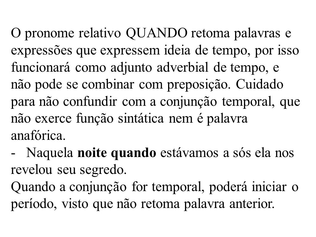 O pronome relativo QUANDO retoma palavras e expressões que expressem ideia de tempo, por isso funcionará como adjunto adverbial de tempo, e não pode se combinar com preposição.