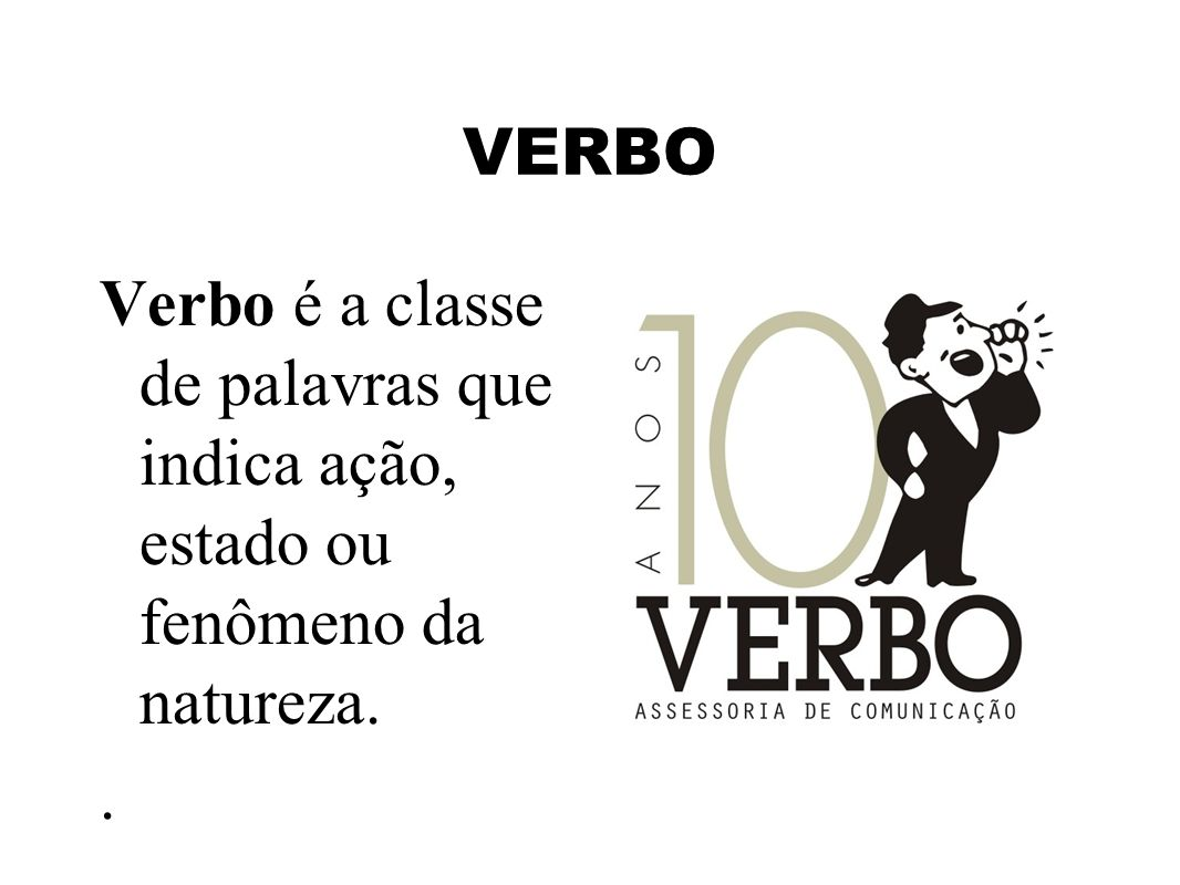 VERBO Verbo é a classe de palavras que indica ação, estado ou fenômeno da natureza..