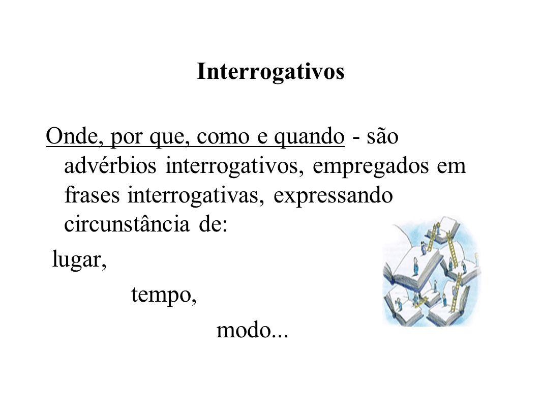 Interrogativos Onde, por que, como e quando - são advérbios interrogativos, empregados em frases interrogativas, expressando circunstância de: lugar, tempo, modo...