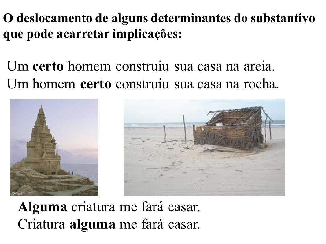 O deslocamento de alguns determinantes do substantivo que pode acarretar implicações: Um certo homem construiu sua casa na areia.