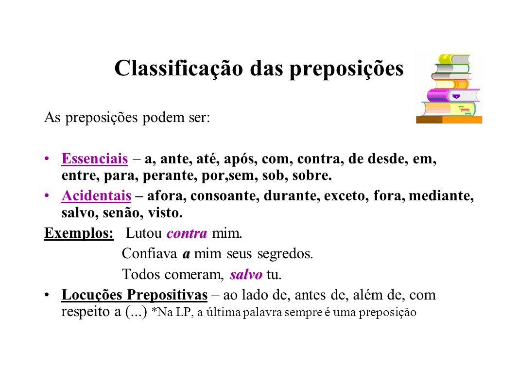 Classificação das preposições As preposições podem ser: Essenciais – a, ante, até, após, com, contra, de desde, em, entre, para, perante, por,sem, sob, sobre.
