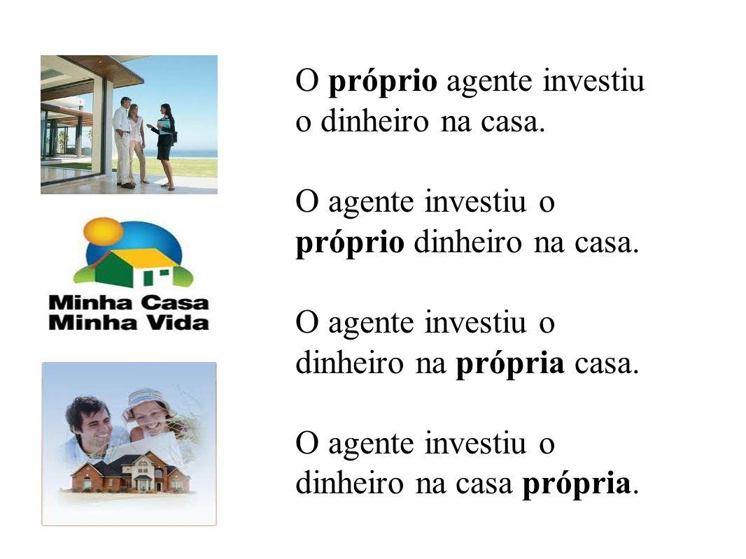 O próprio agente investiu o dinheiro na casa.O agente investiu o próprio dinheiro na casa.