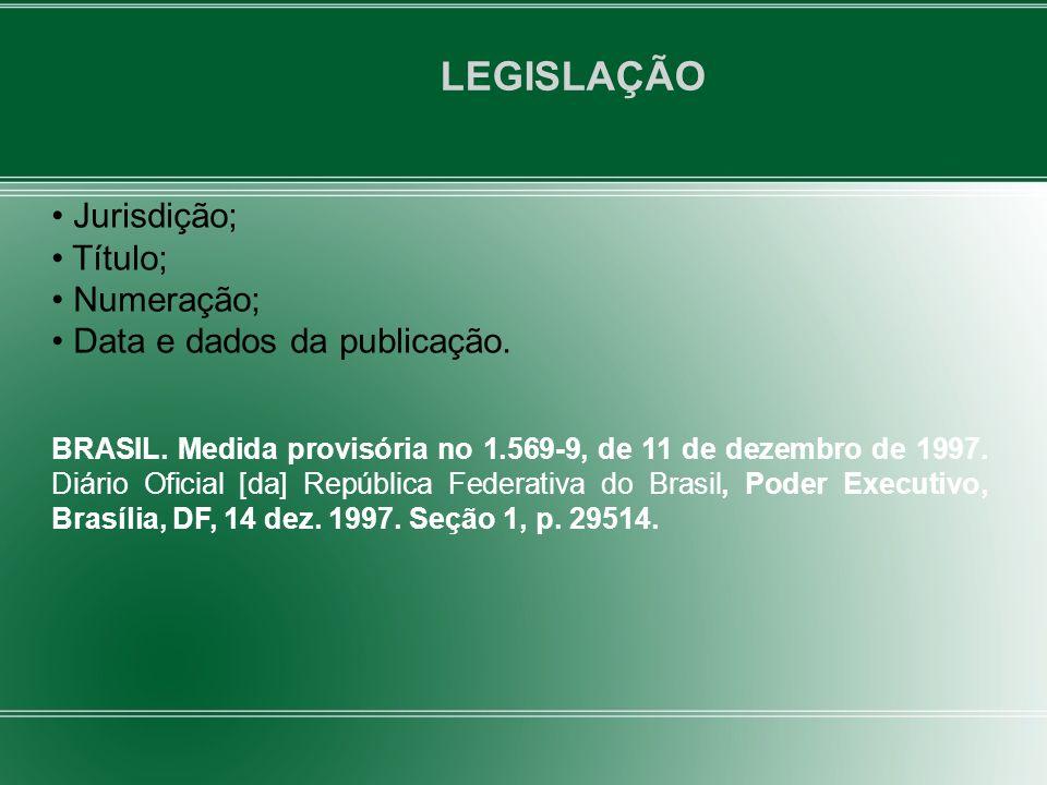 LEGISLAÇÃO Jurisdição; Título; Numeração; Data e dados da publicação. BRASIL. Medida provisória no 1.569-9, de 11 de dezembro de 1997. Diário Oficial