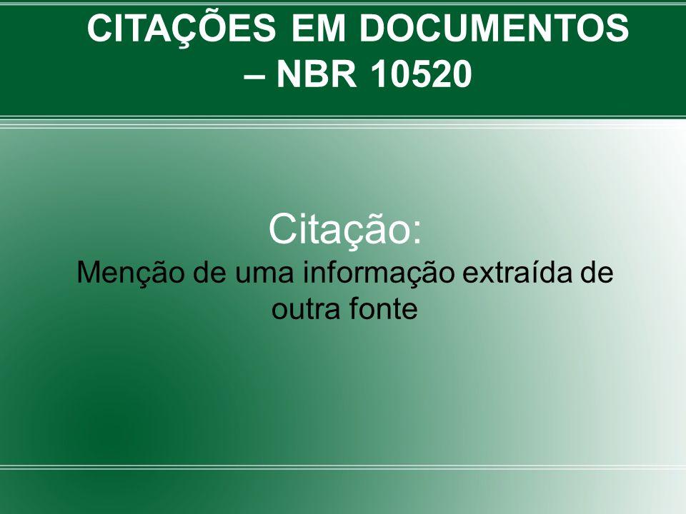 CITAÇÕES EM DOCUMENTOS – NBR 10520 Citação: Menção de uma informação extraída de outra fonte