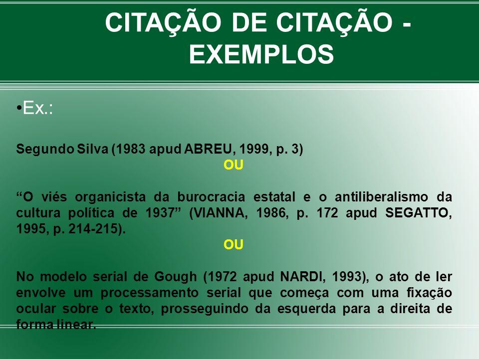 CITAÇÃO DE CITAÇÃO - EXEMPLOS Ex.: Segundo Silva (1983 apud ABREU, 1999, p. 3) OU O viés organicista da burocracia estatal e o antiliberalismo da cult