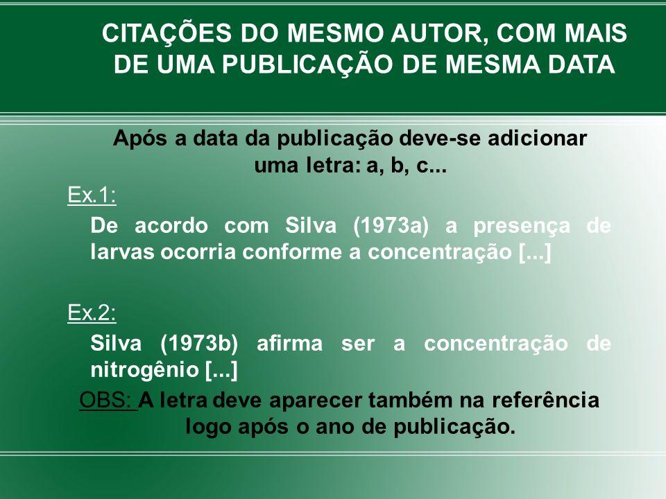 Após a data da publicação deve-se adicionar uma letra: a, b, c... Ex.1: De acordo com Silva (1973a) a presença de larvas ocorria conforme a concentraç