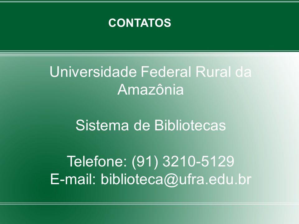 CONTATOS Universidade Federal Rural da Amazônia Sistema de Bibliotecas Telefone: (91) 3210-5129 E-mail: biblioteca@ufra.edu.br