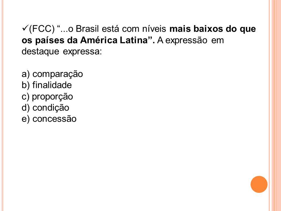 (FCC)...o Brasil está com níveis mais baixos do que os países da América Latina. A expressão em destaque expressa: a) comparação b) finalidade c) prop