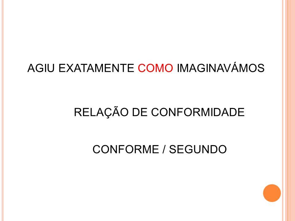AGIU EXATAMENTE COMO IMAGINAVÁMOS RELAÇÃO DE CONFORMIDADE CONFORME / SEGUNDO