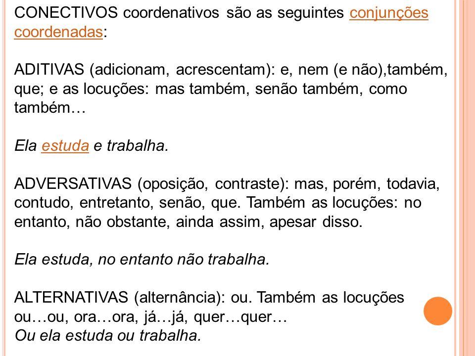 CONECTIVOS coordenativos são as seguintes conjunções coordenadas:conjunções coordenadas ADITIVAS (adicionam, acrescentam): e, nem (e não),também, que;