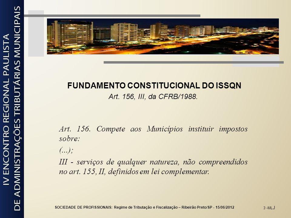 3 -ML J FUNDAMENTO CONSTITUCIONAL DO ISSQN Art. 156, III, da CFRB/1988. Art. 156. Compete aos Municípios instituir impostos sobre: (...); III - serviç