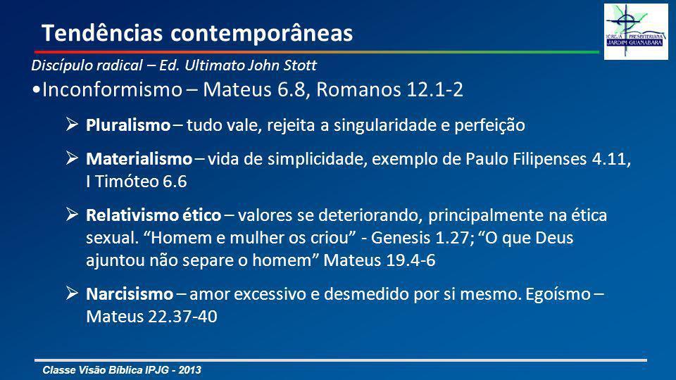 Classe Visão Bíblica IPJG - 2013 Tendências contemporâneas Discípulo radical – Ed. Ultimato John Stott Inconformismo – Mateus 6.8, Romanos 12.1-2 Plur