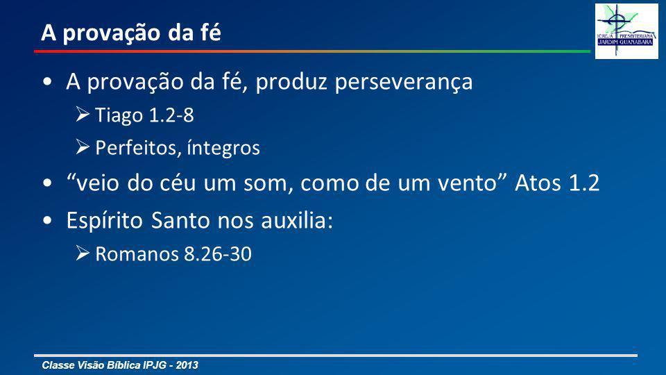 Classe Visão Bíblica IPJG - 2013 A provação da fé A provação da fé, produz perseverança Tiago 1.2-8 Perfeitos, íntegros veio do céu um som, como de um