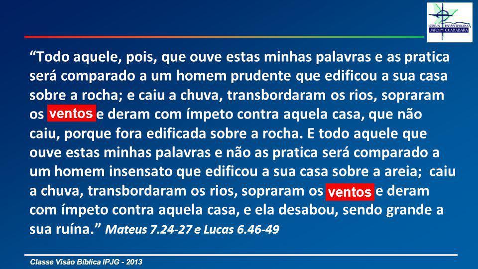 Classe Visão Bíblica IPJG - 2013 Todo aquele, pois, que ouve estas minhas palavras e as pratica será comparado a um homem prudente que edificou a sua