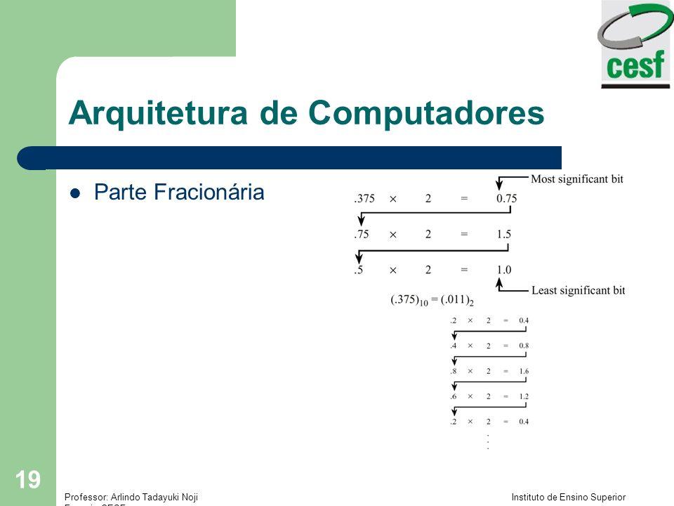 Professor: Arlindo Tadayuki Noji Instituto de Ensino Superior Fucapi - CESF 19 Arquitetura de Computadores Parte Fracionária