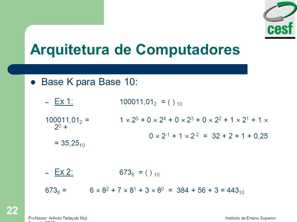 Professor: Arlindo Tadayuki Noji Instituto de Ensino Superior Fucapi - CESF 22 Arquitetura de Computadores Base K para Base 10: – Ex 1: 100011,01 2 =