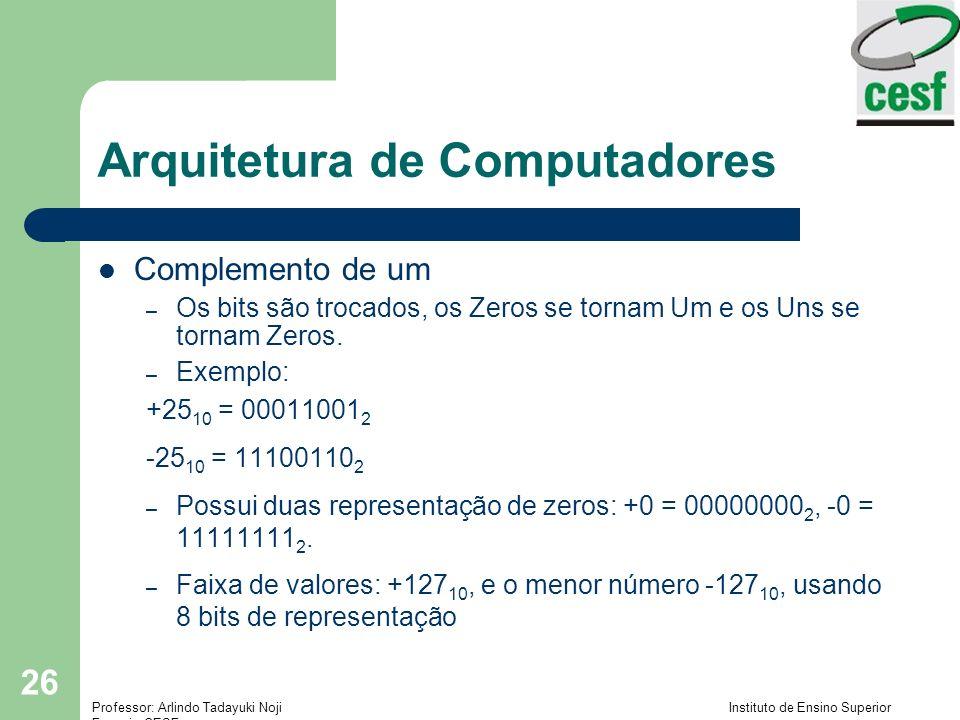 Professor: Arlindo Tadayuki Noji Instituto de Ensino Superior Fucapi - CESF 26 Arquitetura de Computadores Complemento de um – Os bits são trocados, o