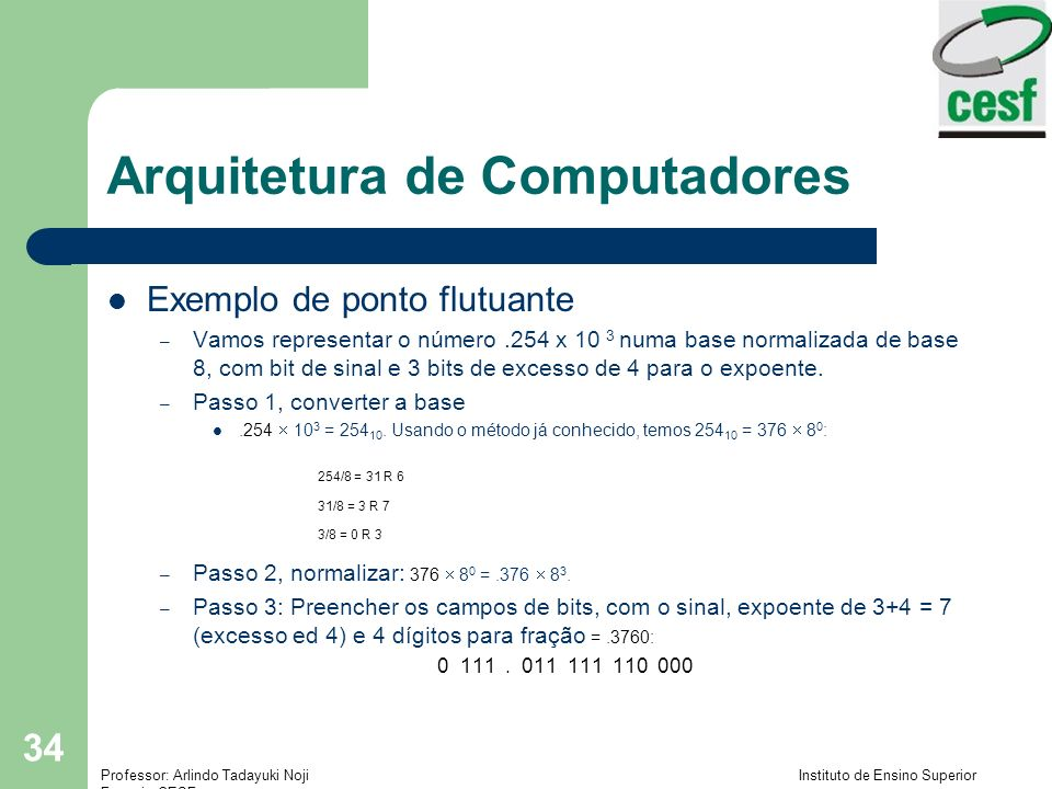 Professor: Arlindo Tadayuki Noji Instituto de Ensino Superior Fucapi - CESF 34 Arquitetura de Computadores Exemplo de ponto flutuante – Vamos represen