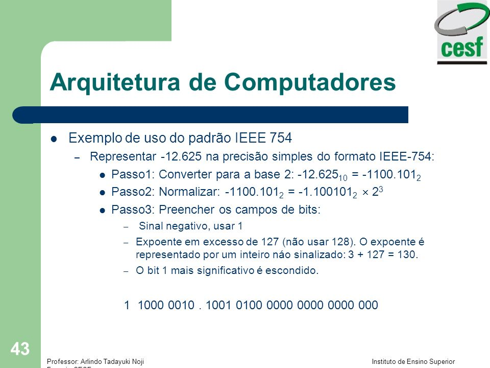 Professor: Arlindo Tadayuki Noji Instituto de Ensino Superior Fucapi - CESF 43 Arquitetura de Computadores Exemplo de uso do padrão IEEE 754 – Represe