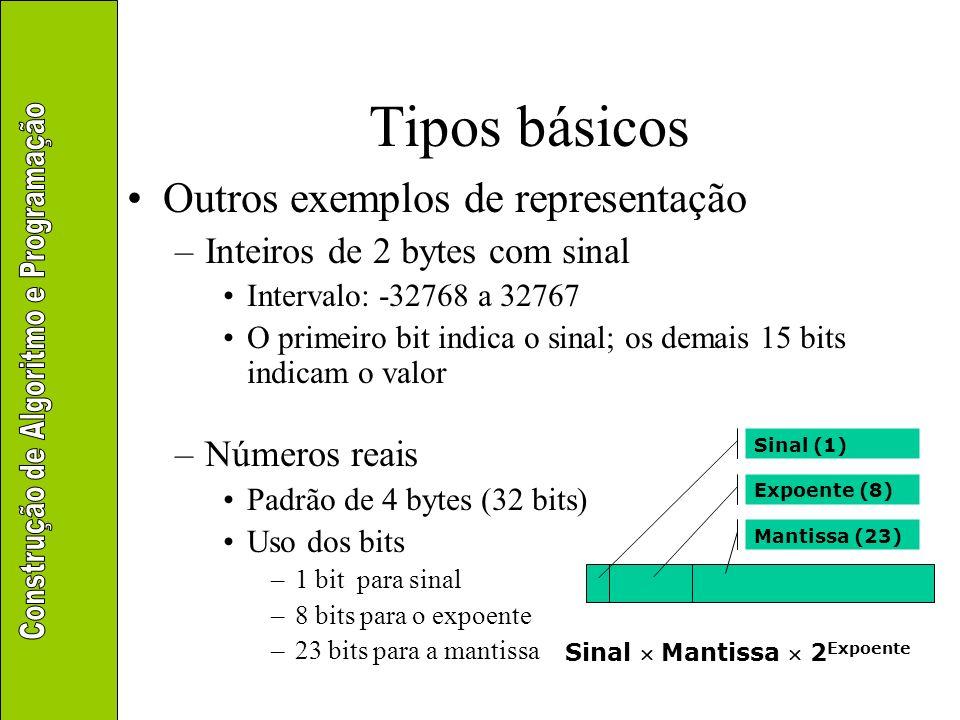 Tipos básicos Outros exemplos de representação –Inteiros de 2 bytes com sinal Intervalo: -32768 a 32767 O primeiro bit indica o sinal; os demais 15 bi