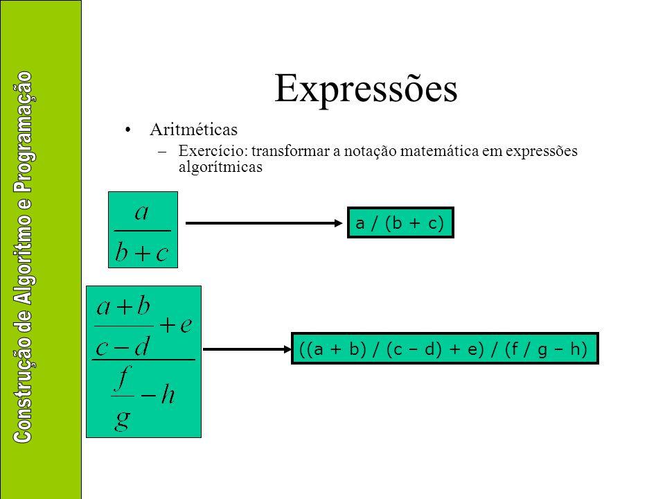 Expressões Aritméticas –Exercício: transformar a notação matemática em expressões algorítmicas a / (b + c) ((a + b) / (c – d) + e) / (f / g – h)