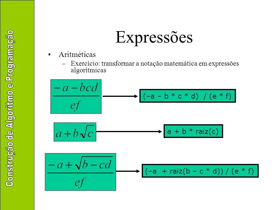 Expressões Aritméticas –Exercício: transformar a notação matemática em expressões algorítmicas a + b * raiz(c) (–a – b * c * d) / (e * f) (–a + raiz(b