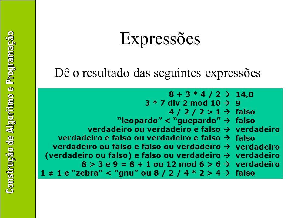 Expressões Dê o resultado das seguintes expressões 14,0 9 falso falso verdadeiro falso verdadeiro verdadeiro verdadeiro falso 8 + 3 * 4 / 2 3 * 7 div