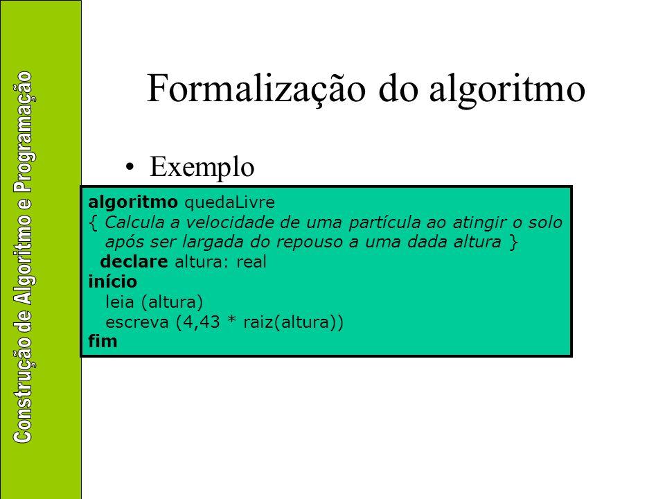 Formalização do algoritmo Exemplo algoritmo quedaLivre { Calcula a velocidade de uma partícula ao atingir o solo após ser largada do repouso a uma dad