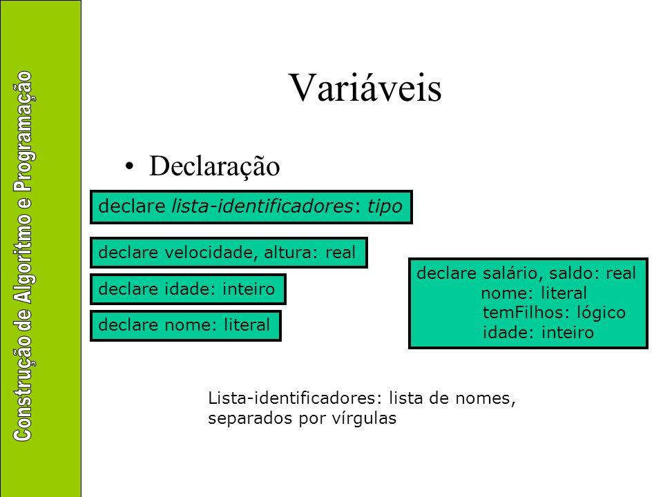 Variáveis Declaração declare lista-identificadores: tipo declare velocidade, altura: real declare idade: inteiro Lista-identificadores: lista de nomes