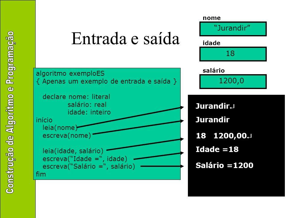 Entrada e saída Exemplo 1 algoritmo exemploES { Apenas um exemplo de entrada e saída } declare nome: literal salário: real idade: inteiro início leia(