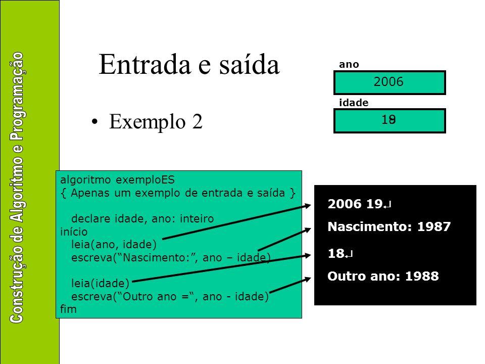 Entrada e saída Exemplo 2 algoritmo exemploES { Apenas um exemplo de entrada e saída } declare idade, ano: inteiro início leia(ano, idade) escreva(Nas