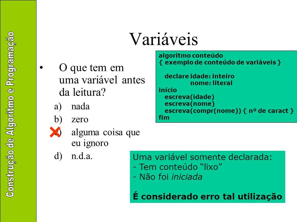Variáveis O que tem em uma variável antes da leitura? a)nada b)zero c)alguma coisa que eu ignoro d)n.d.a. algoritmo conteúdo { exemplo de conteúdo de
