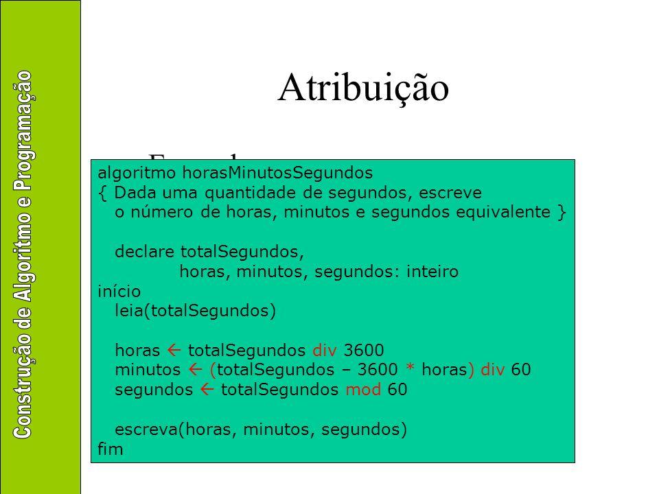 Atribuição Exemplo algoritmo horasMinutosSegundos { Dada uma quantidade de segundos, escreve o número de horas, minutos e segundos equivalente } decla