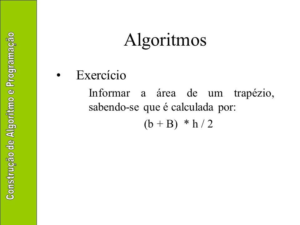 Algoritmos Exercício Informar a área de um trapézio, sabendo-se que é calculada por: (b + B) * h / 2