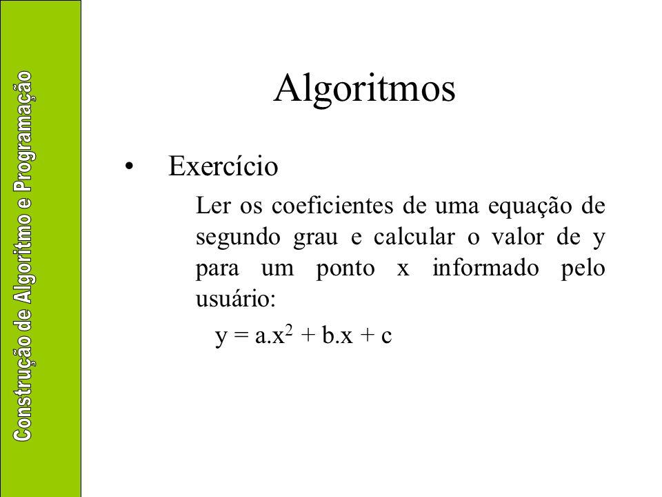 Algoritmos Exercício Ler os coeficientes de uma equação de segundo grau e calcular o valor de y para um ponto x informado pelo usuário: y = a.x 2 + b.